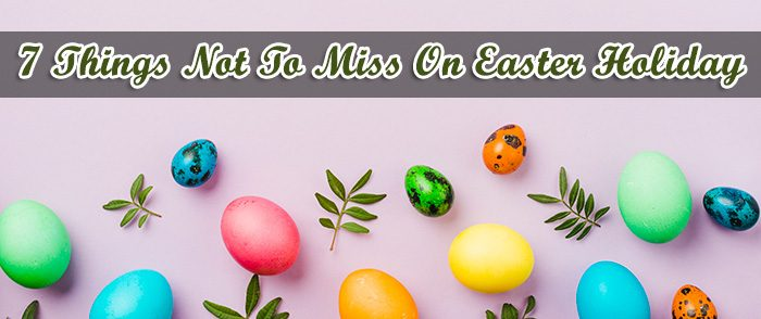 Things Not to Miss on Easter Holiday